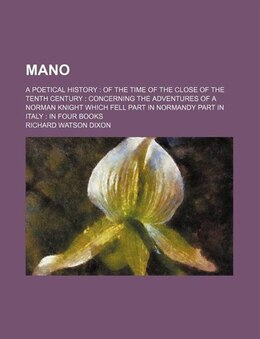 Book Mano; A Poetical History Of The Time Of The Close Of The Tenth Century Concerning The Adventures Of… by Richard Watson Dixon