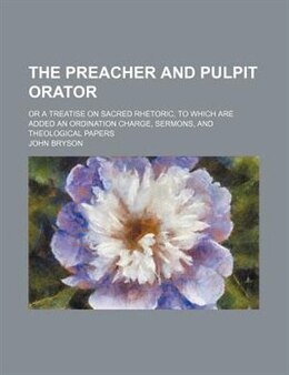 Book The Preacher And Pulpit Orator; Or A Treatise On Sacred Rhetoric, To Which Are Added An Ordination… by John Bryson