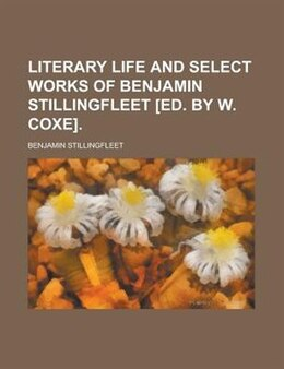Book Literary life and select works of Benjamin Stillingfleet [ed. by W. Coxe]. by Benjamin Stillingfleet