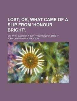 Book Lost; Or, What Came Of A Slip From 'honour Bright' Or, What Came Of A Slip From 'honour Bright'. by John Christopher Atkinson