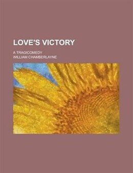 Book Love's Victory; A Tragicomedy by William Chamberlayne