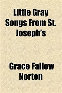 Book Little gray songs from St. Joseph's by Grace Fallow Norton