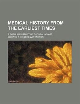 Book Medical History From The Earliest Times; A Popular History Of The Healing Art by Edward Theodore Withington
