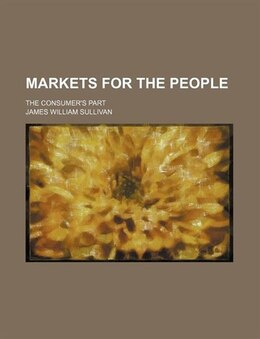 Book Markets For The People; The Consumer's Part by James William Sullivan