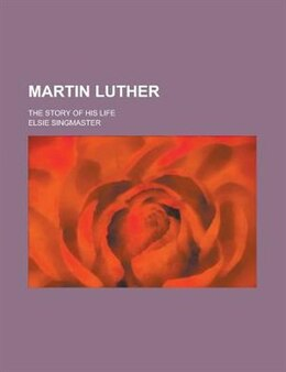 Book Martin Luther; The Story Of His Life by Elsie Singmaster