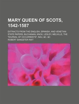 Book Mary Queen Of Scots, 1542-1587; Extracts From The English, Spanish, And Venetian State Papers… by Robert Sangster Rait