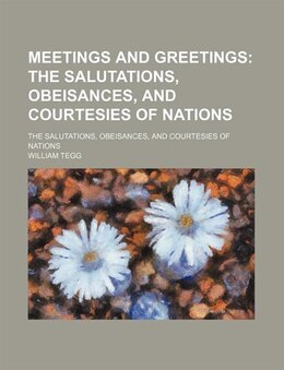 Book Meetings And Greetings; The Salutations, Obeisances, And Courtesies Of Nations. The Salutations… by William Tegg