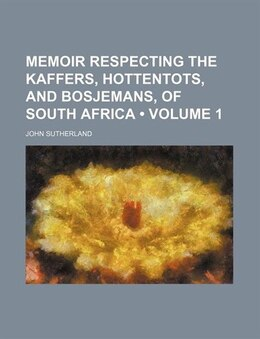 Book Memoir Respecting The Kaffers, Hottentots, And Bosjemans, Of South Africa (volume 1) by John Sutherland