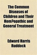 Book The Common Diseases Of Children And Their Homoopathic And General Treatment by Edward Harris Ruddock
