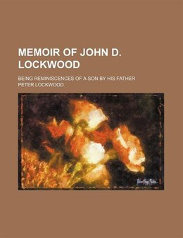 Book Memoir Of John D. Lockwood; Being Reminiscences Of A Son By His Father by Peter Lockwood