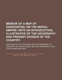 Book Memoir Of A Map Of Hindoostan;  Or The Mogul Empire With An Introduction, Illustrative Of The… by Books Group