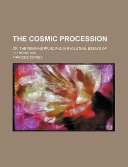 Book The Cosmic Procession; Or, The Feminine Principle In Evolution Essays Of Illumination by Frances Swiney
