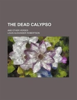 Book The Dead Calypso; And Other Verses by Louis Alexander Robertson