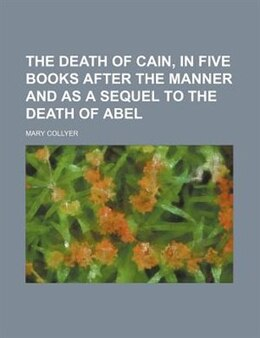 Book The Death Of Cain, In Five Books After The Manner And As A Sequel To The Death Of Abel by Mary Collyer