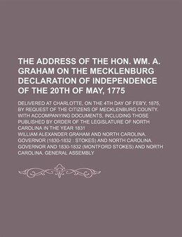 Book The Address Of The Hon. Wm. A. Graham On The Mecklenburg Declaration Of Independence Of The 20th Of… by William Alexander Graham