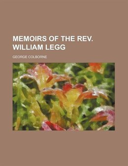 Book Memoirs of the rev. William Legg by George Colborne