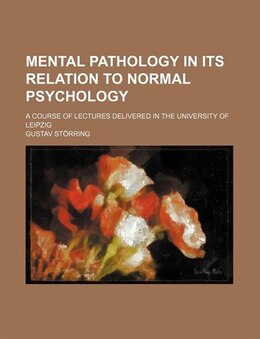 Book Mental Pathology In Its Relation To Normal Psychology; A Course Of Lectures Delivered In The… by Gustav Störring