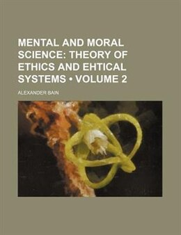 Book Mental and Moral Science: Theory of ethics and ehtical systems by Alexander Bain