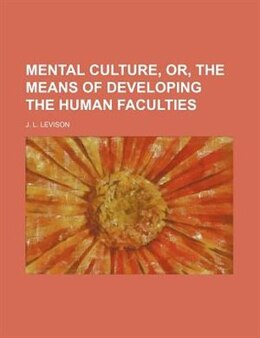 Book Mental Culture, Or, The Means Of Developing The Human Faculties by J. L. Levison