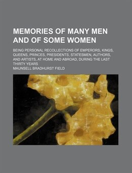 Book Memories Of Many Men And Of Some Women; Being Personal Recollections Of Emperors, Kings, Queens… by Maunsell Bradhurst Field