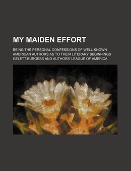 Book My Maiden Effort; Being The Personal Confessions Of Well-known American Authors As To Their… by Gelett Burgess