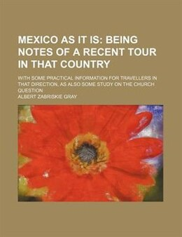 Book Mexico As It Is;  Being Notes Of A Recent Tour In That Country. With Some Practical Information For… by Albert Zabriskie Gray
