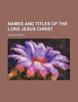 Book Names and titles of the Lord Jesus Christ by Charles Spear
