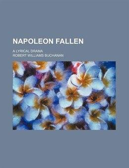 Book Napoleon Fallen; A Lyrical Drama by Robert Williams Buchanan