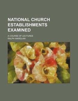 Book National Church Establishments Examined; A Course Of Lectures: a course of lectures by Ralph Wardlaw