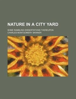 Book Nature In A City Yard; Some Rambling Dissertations Thereupon by Charles Montgomery Skinner