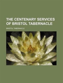 Book The Centenary Services Of Bristol Tabernacle by Bristol Tabernacle