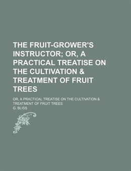 Book The Fruit-grower's Instructor; Or, A Practical Treatise On The Cultivation & Treatment Of Fruit… by G. Bliss