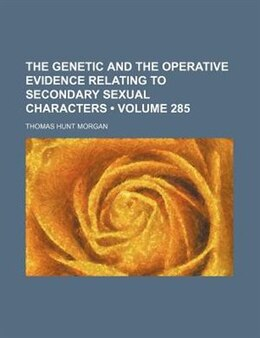 Book The Genetic And The Operative Evidence Relating To Secondary Sexual Characters (volume 285) by Thomas Hunt Morgan