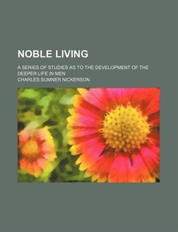 Book Noble Living; A Series Of Studies As To The Development Of The Deeper Life In Men by Charles Sumner Nickerson