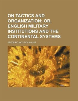 Book On Tactics And Organization; Or, English Military Institutions And The Continental Systems by Frederic Natusch Maude