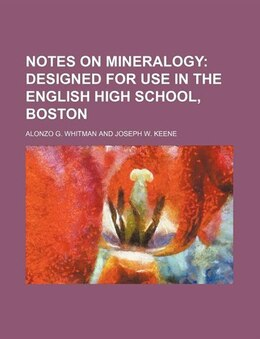 Book Notes On Mineralogy;  Designed For Use In The English High School, Boston by Alonzo G. Whitman