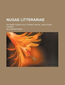 Book Nugae Litterariae; Or, Brief Essays On Literary, Social, And Other Themes by William Mathews
