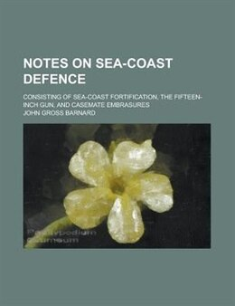 Book Notes On Sea-coast Defence; Consisting Of Sea-coast Fortification, The Fifteen-inch Gun, And… by John Gross Barnard