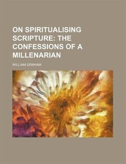 Book On Spiritualising Scripture; The Confessions Of A Millenarian: the confessions of a millenarian by William Graham