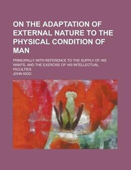 Book On The Adaptation Of External Nature To The Physical Condition Of Man; Principally With Reference… by John Kidd