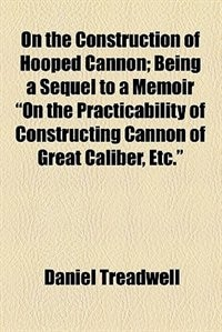 "Book On the Construction of Hooped Cannon; Being a Sequel to a Memoir ""On the Practicability of… by Daniel Treadwell"