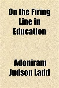 Book On the Firing Line in Education (1919) by Adoniram Judson Ladd