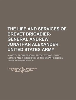 Book The Life And Services Of Brevet Brigadier-general Andrew Jonathan Alexander, United States Army; A… by James Harrison Wilson