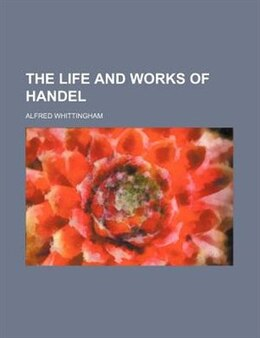 Book The Life And Works Of Handel by Alfred Whittingham