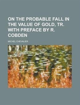 Book On the probable fall in the value of gold, tr. with preface by R. Cobden by Michel Chevalier