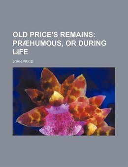 Book Old Price's Remains;  Præhumous, Or During Life: præhumous, or during life by John Price
