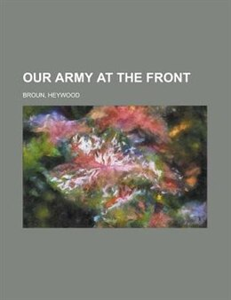 Book Our Army at the Front by Heywood Broun