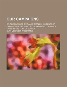 Book Our Campaigns; Or, The Marches, Bivouacs, Battles, Incidents Of Camp Life And History Of Our… by Evan Morrison Woodward