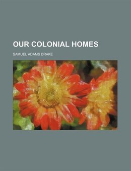 Book Our Colonial Homes by Samuel Adams Drake