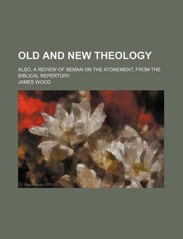 Book Old And New Theology; Also, A Review Of Beman On The Atonement, From The Biblical Repertory by James Wood